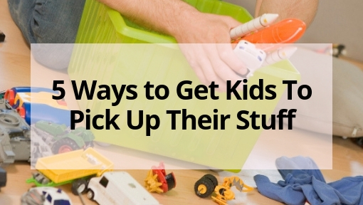 5 Ways to Get Kids To Pick Up Their Stuff