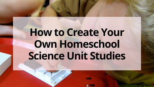 How to Create Your Own Homeschool Science Unit Studies