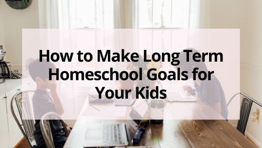 How to Make Long Term Homeschool Goals for Your Kids